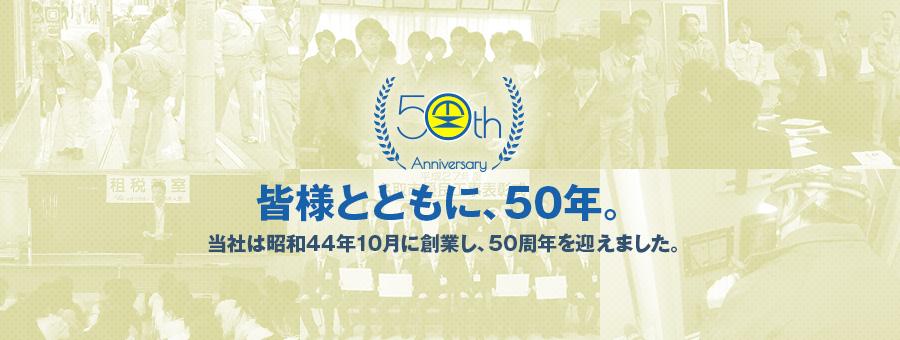 皆様とともに、50年。|当社は昭和44年10月に創業し、50周年を迎えました。